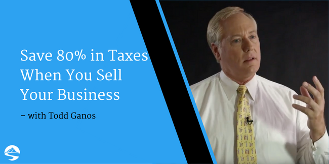 Save 80% in Taxes When You Sell Your Business – Interview with Todd Ganos