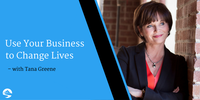 Use Your Business to Change Lives – Interview with Tana Greene