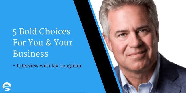5 Bold Choices For You & Your Business – Interview with Jay Coughlan