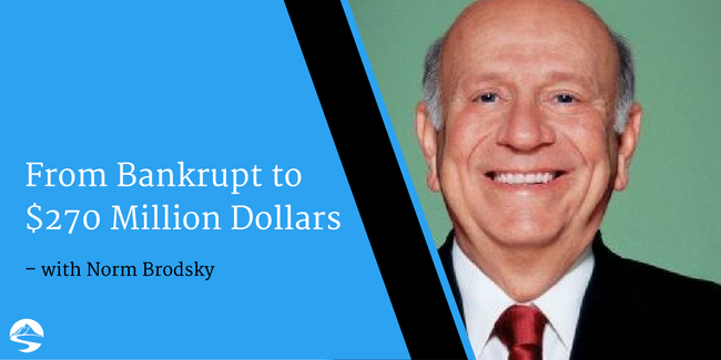 From Bankrupt to $270 Million Dollars – Interview with Norm Brodsky