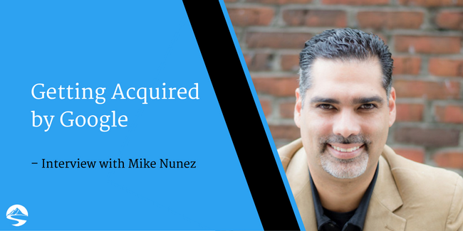 Getting Acquired by Google – Interview with Mike Nunez