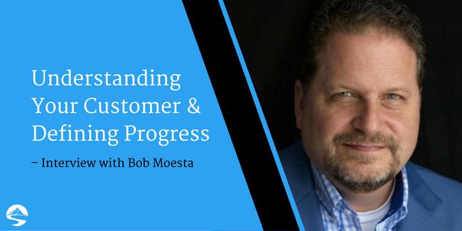 Understanding Your Customer & Defining Progress – Interview with Bob Moesta