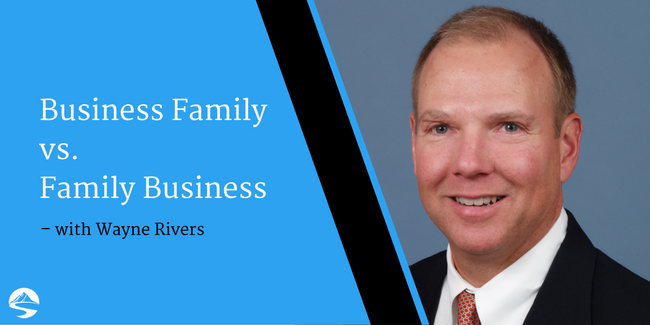 Business Family vs. Family Business – Interview with Wayne Rivers