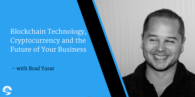 Blockchain Technology, Cryptocurrency and the Future of Your Business – Interview with Brad Yasar