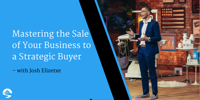Mastering the Sale of Your Business to a Strategic Buyer – Interview with Josh Elizetxe