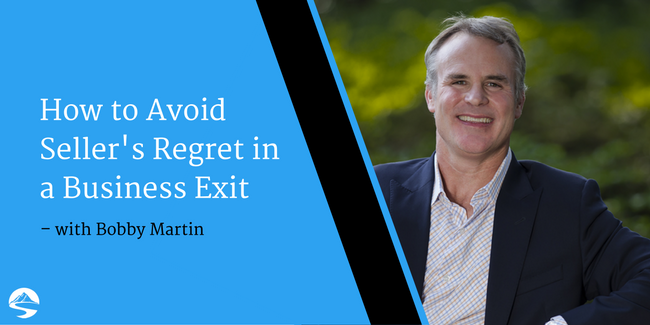 How to Avoid Seller's Regret in a Business Exit – Interview with Bobby Martin
